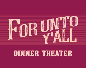 "Dinner Theater ""For Unto Y'all"" @ Worship Center"